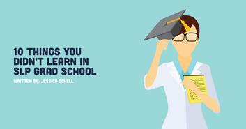10 Things You Didn't Learn in SLP Grad School