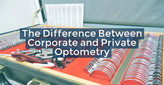 The Difference Between Corporate and Private Optometry for Your First Optometry Job